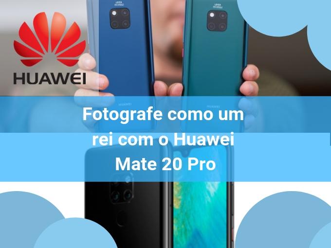 Fotografe como um rei com o Huawei Mate 20 Pro